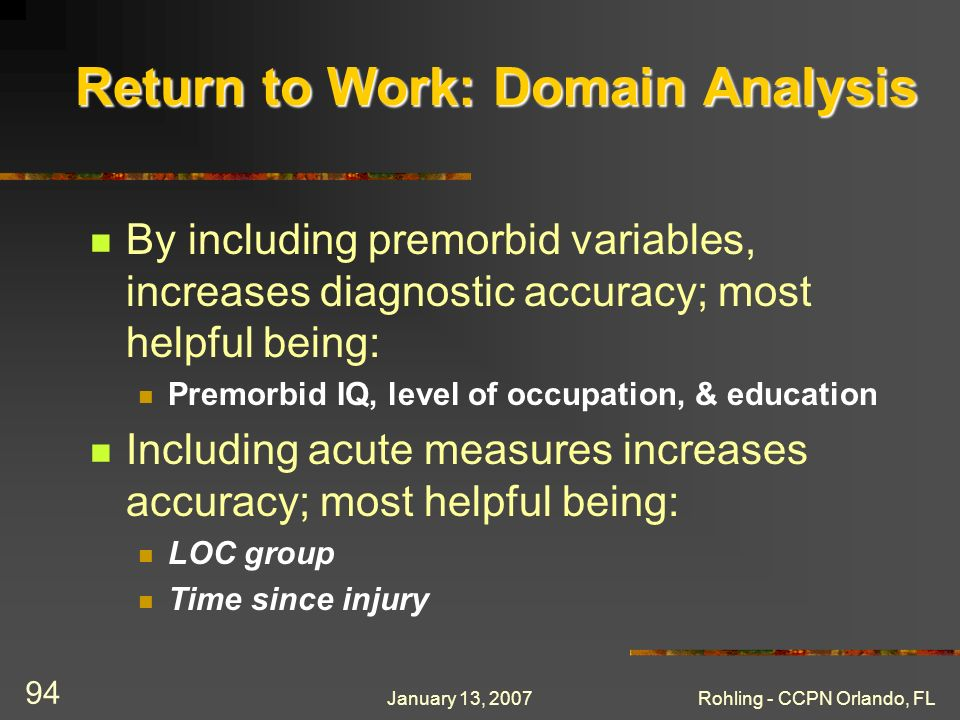 January 13, 2007Rohling - CCPN Orlando, FL 94 Return to Work: Domain Analysis By including premorbid variables, increases diagnostic accuracy; most he