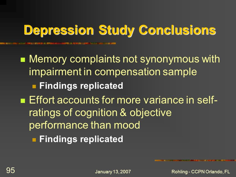 January 13, 2007Rohling - CCPN Orlando, FL 95 Depression Study Conclusions Memory complaints not synonymous with impairment in compensation sample Findings replicated Effort accounts for more variance in self- ratings of cognition & objective performance than mood Findings replicated