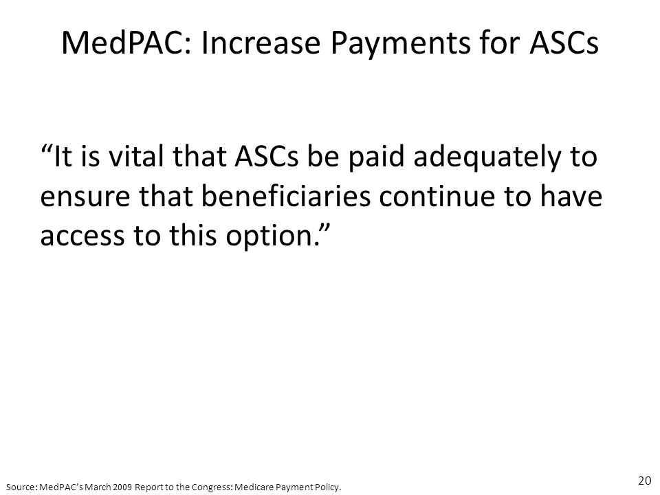 MedPAC: Increase Payments for ASCs It is vital that ASCs be paid adequately to ensure that beneficiaries continue to have access to this option.