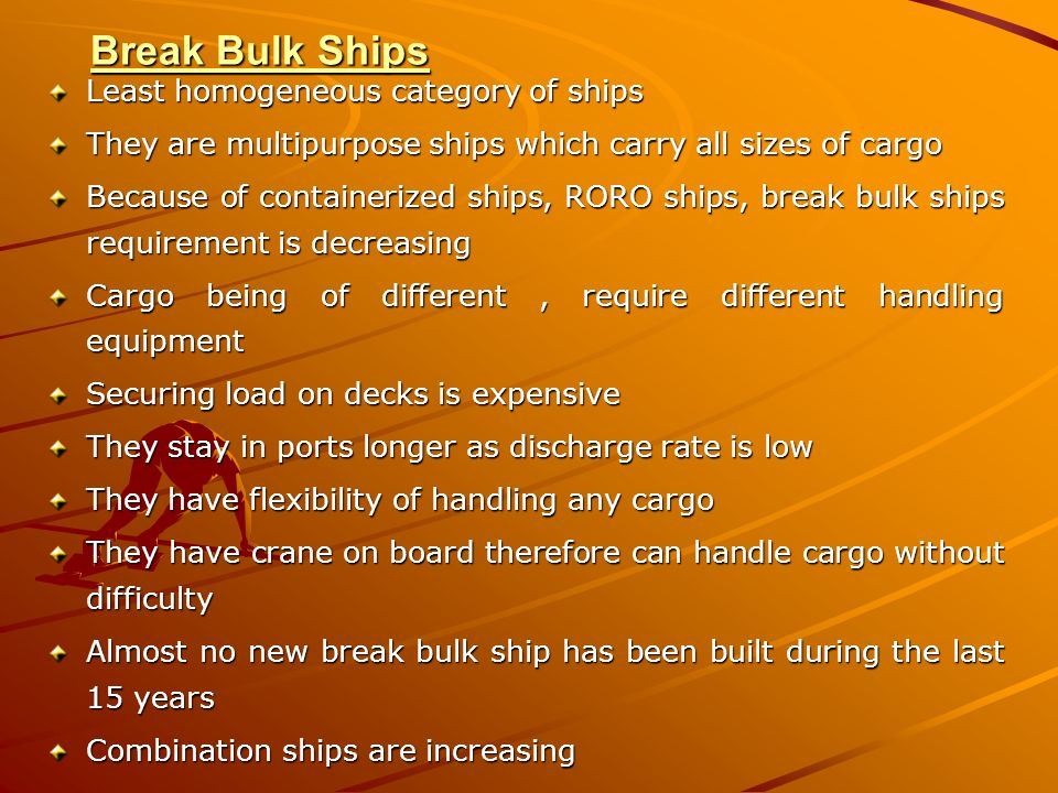 Break Bulk Ships Least homogeneous category of ships They are multipurpose ships which carry all sizes of cargo Because of containerized ships, RORO s