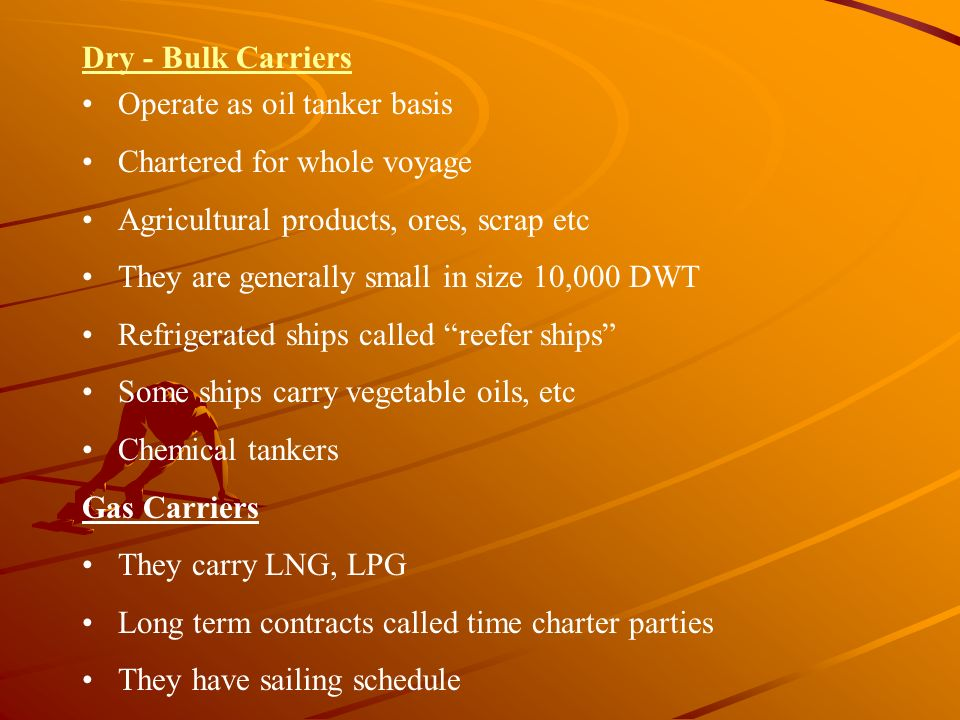 Dry - Bulk Carriers Operate as oil tanker basis Chartered for whole voyage Agricultural products, ores, scrap etc They are generally small in size 10,
