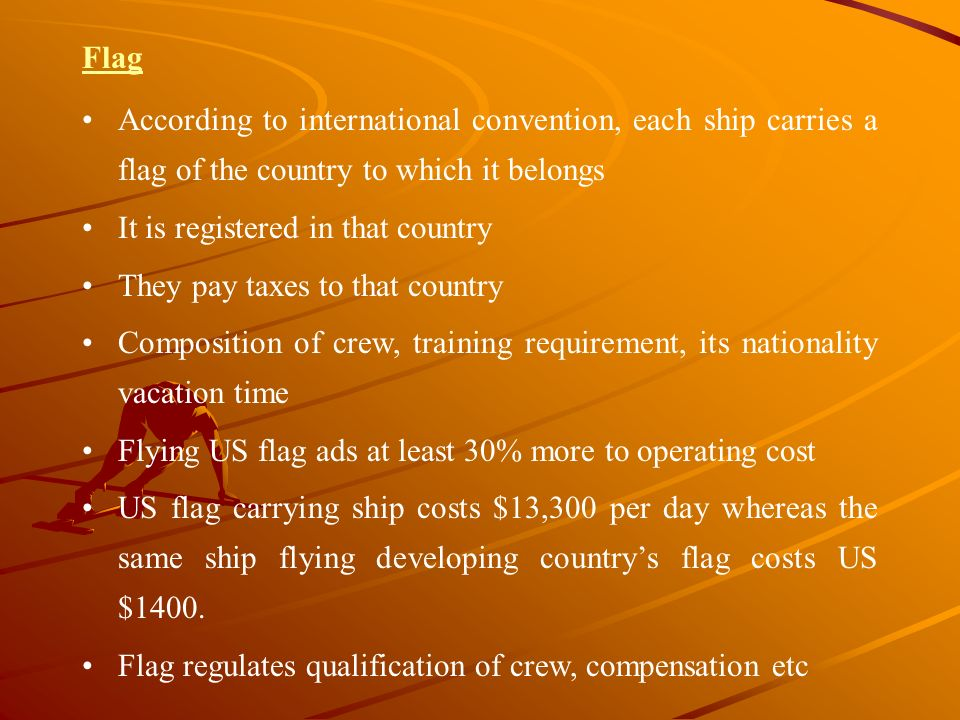 Flag According to international convention, each ship carries a flag of the country to which it belongs It is registered in that country They pay taxe