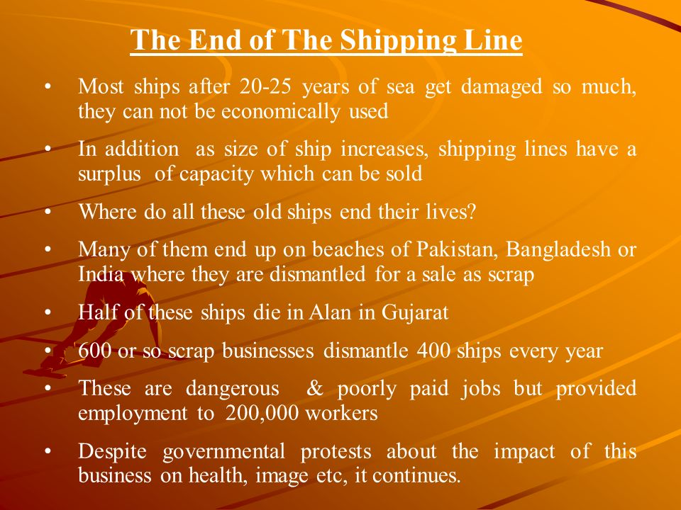 Most ships after 20-25 years of sea get damaged so much, they can not be economically used In addition as size of ship increases, shipping lines have