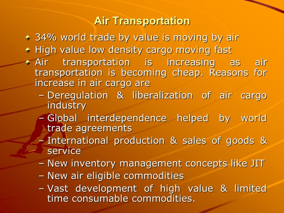 Air Transportation 34% world trade by value is moving by air High value low density cargo moving fast Air transportation is increasing as air transpor