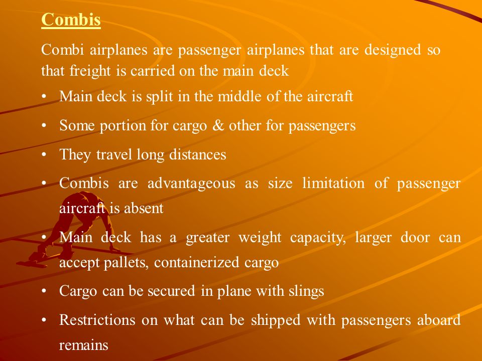 Combis Combi airplanes are passenger airplanes that are designed so that freight is carried on the main deck Main deck is split in the middle of the a