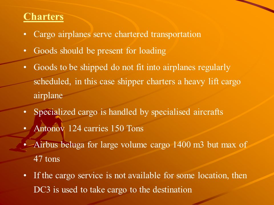 Charters Cargo airplanes serve chartered transportation Goods should be present for loading Goods to be shipped do not fit into airplanes regularly sc