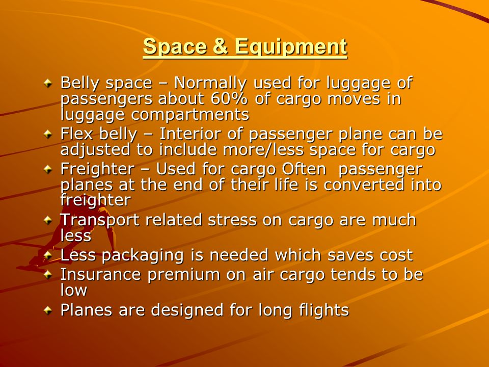 Space & Equipment Belly space – Normally used for luggage of passengers about 60% of cargo moves in luggage compartments Flex belly – Interior of pass