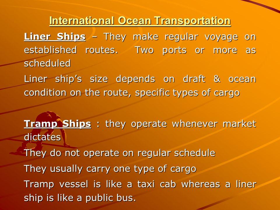 International Ocean Transportation Liner Ships – They make regular voyage on established routes. Two ports or more as scheduled Liner ships size depen
