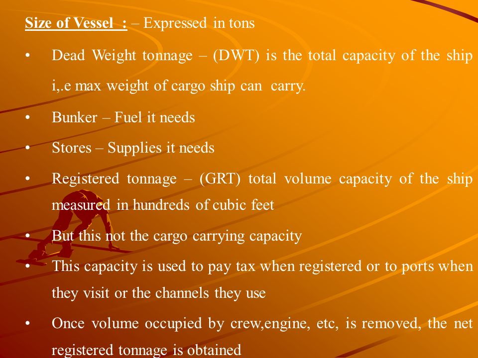 Size of Vessel : – Expressed in tons Dead Weight tonnage – (DWT) is the total capacity of the ship i,.e max weight of cargo ship can carry. Bunker – F