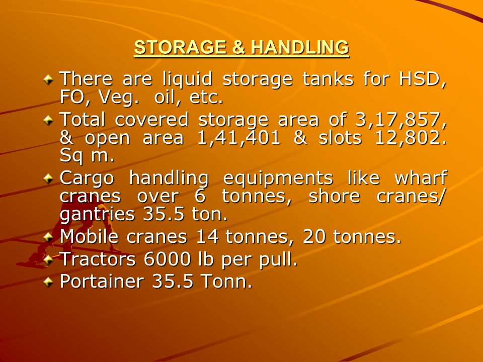 STORAGE & HANDLING There are liquid storage tanks for HSD, FO, Veg. oil, etc. Total covered storage area of 3,17,857, & open area 1,41,401 & slots 12,