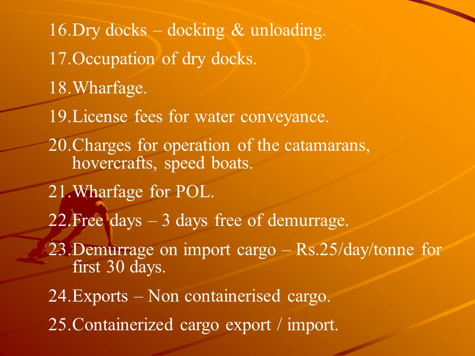 16.Dry docks – docking & unloading. 17.Occupation of dry docks. 18.Wharfage. 19.License fees for water conveyance. 20.Charges for operation of the cat