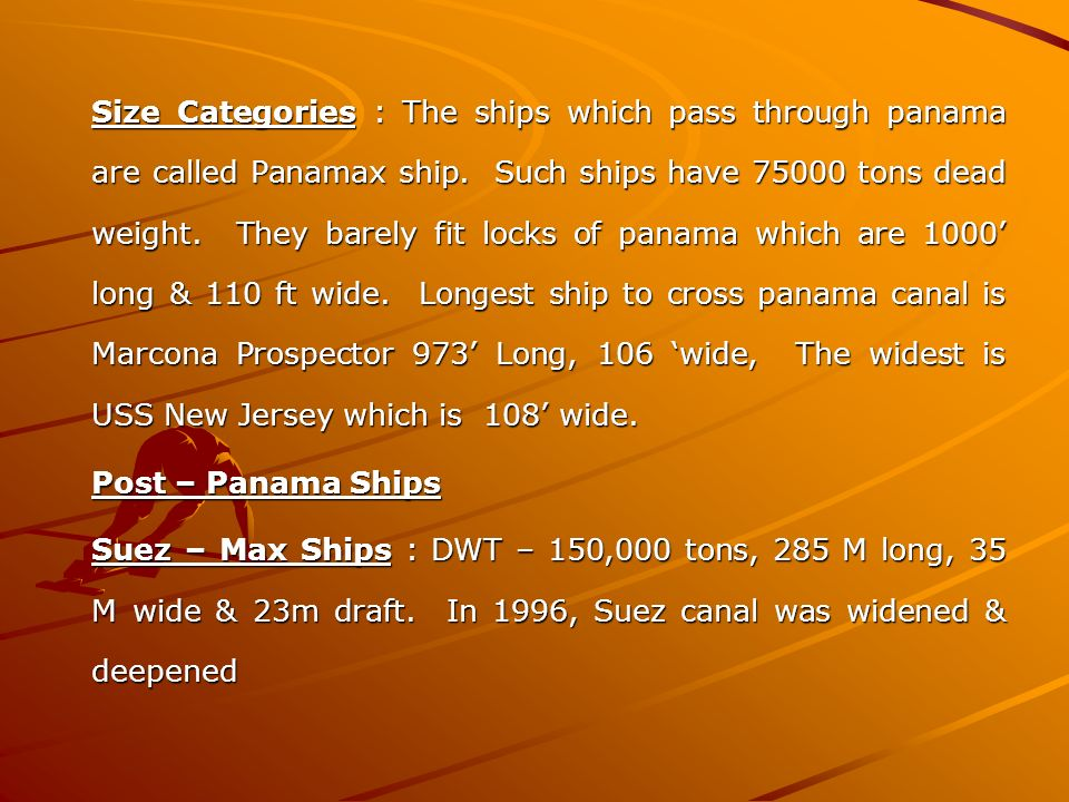 Size Categories : The ships which pass through panama are called Panamax ship. Such ships have 75000 tons dead weight. They barely fit locks of panama
