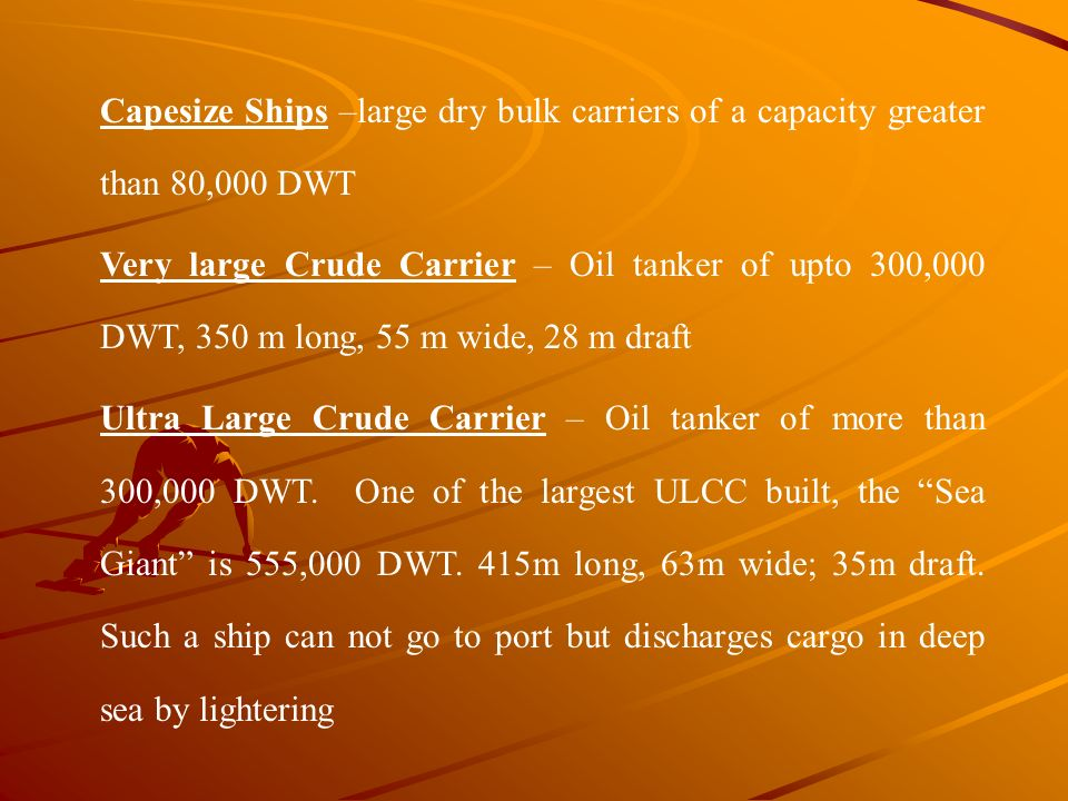 Capesize Ships –large dry bulk carriers of a capacity greater than 80,000 DWT Very large Crude Carrier – Oil tanker of upto 300,000 DWT, 350 m long, 5