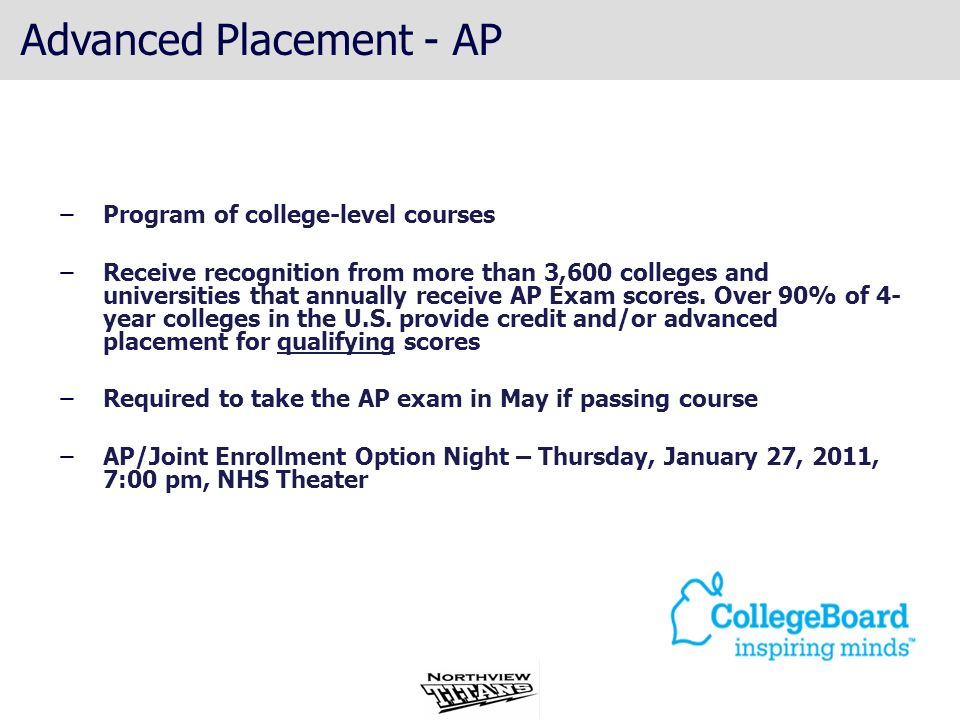 Advanced Placement - AP ̶Program of college-level courses ̶Receive recognition from more than 3,600 colleges and universities that annually receive AP