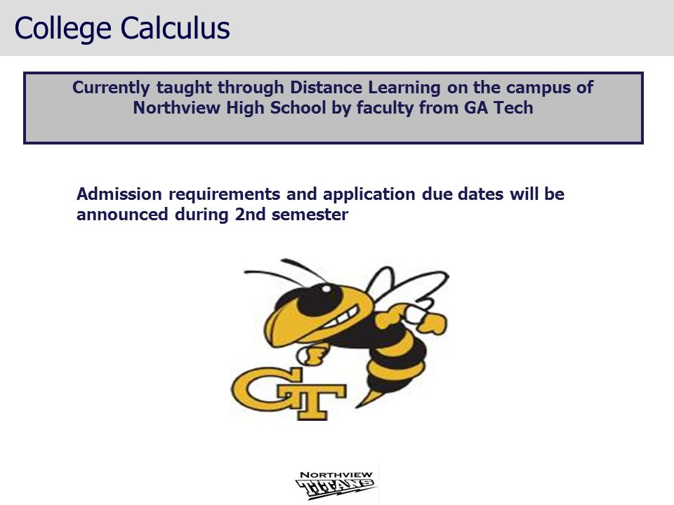 College Calculus Currently taught through Distance Learning on the campus of Northview High School by faculty from GA Tech Admission requirements and