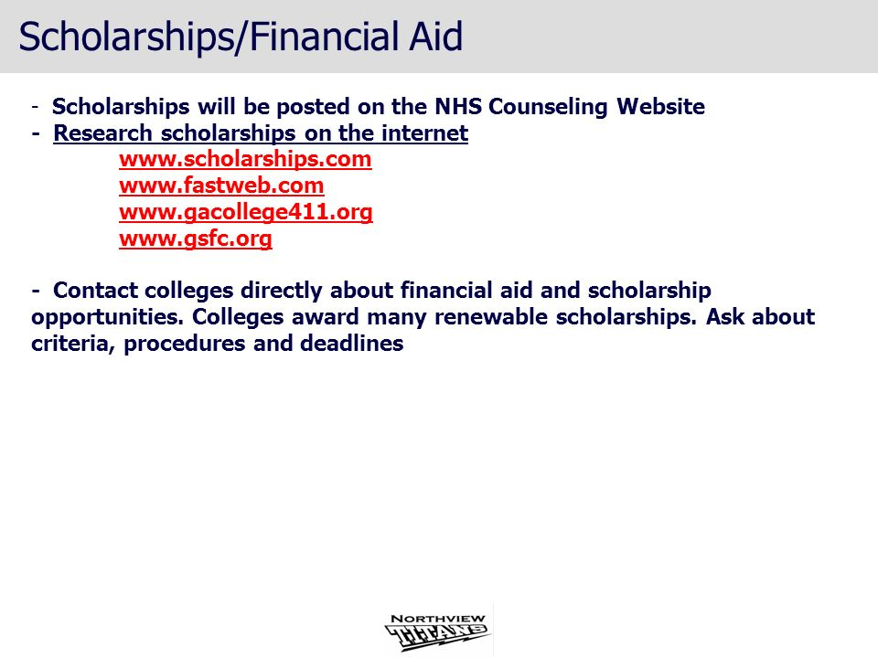 Scholarships/Financial Aid - Scholarships will be posted on the NHS Counseling Website - Research scholarships on the internet www.scholarships.com ww