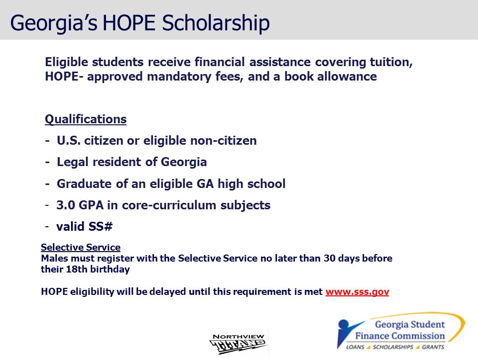 Georgias HOPE Scholarship Eligible students receive financial assistance covering tuition, HOPE- approved mandatory fees, and a book allowance Qualifi