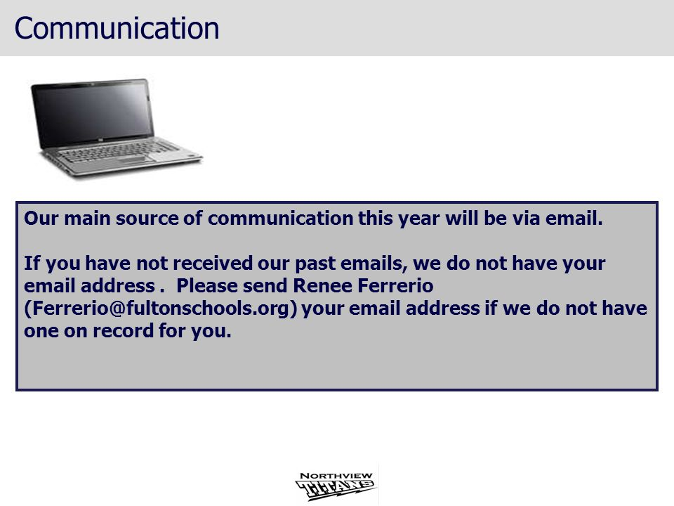 Communication Our main source of communication this year will be via email. If you have not received our past emails, we do not have your email addres