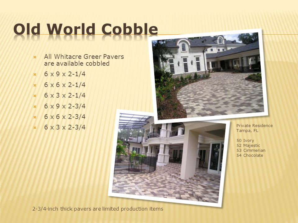 2-3/4-inch thick pavers are limited production items All Whitacre Greer Pavers are available cobbled 6 x 9 x 2-1/4 6 x 6 x 2-1/4 6 x 3 x 2-1/4 6 x 9 x