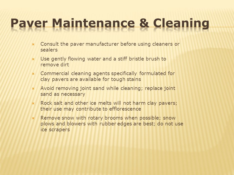 Consult the paver manufacturer before using cleaners or sealers Use gently flowing water and a stiff bristle brush to remove dirt Commercial cleaning