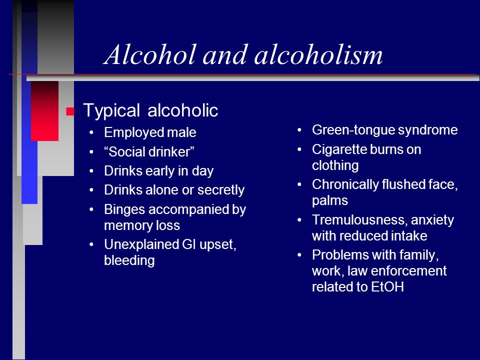 Alcohol and alcoholism n Typical alcoholic Employed male Social drinker Drinks early in day Drinks alone or secretly Binges accompanied by memory loss