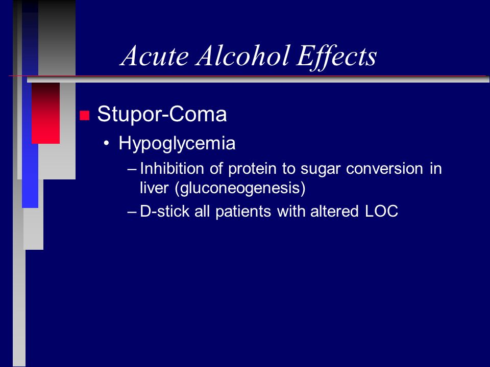 Acute Alcohol Effects n Stupor-Coma Hypoglycemia –Inhibition of protein to sugar conversion in liver (gluconeogenesis) –D-stick all patients with alte
