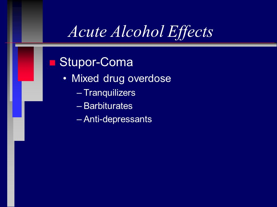 Acute Alcohol Effects n Stupor-Coma Mixed drug overdose –Tranquilizers –Barbiturates –Anti-depressants