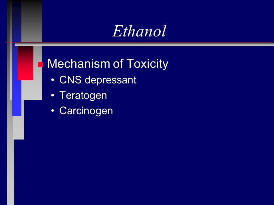 Ethanol n Mechanism of Toxicity CNS depressant Teratogen Carcinogen