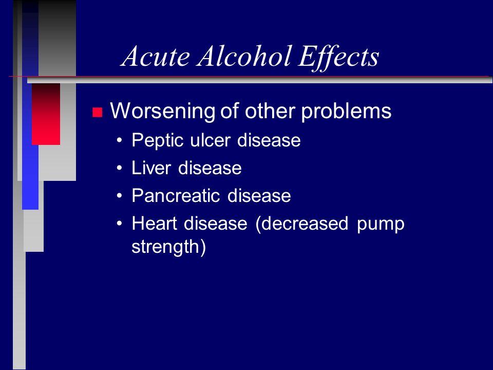 Acute Alcohol Effects n Worsening of other problems Peptic ulcer disease Liver disease Pancreatic disease Heart disease (decreased pump strength)