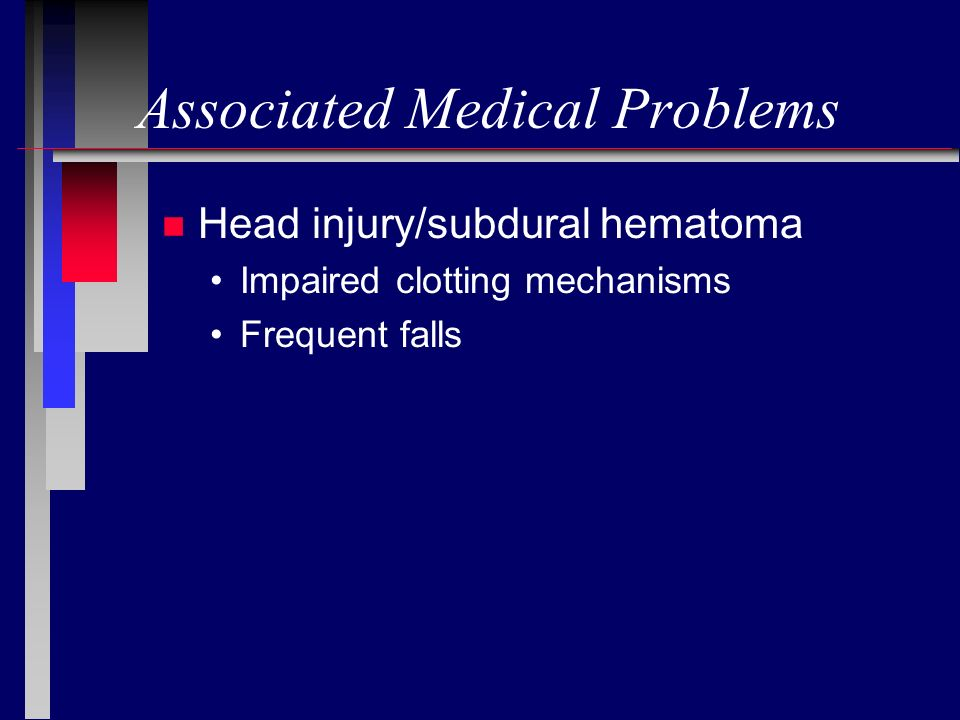n Head injury/subdural hematoma Impaired clotting mechanisms Frequent falls
