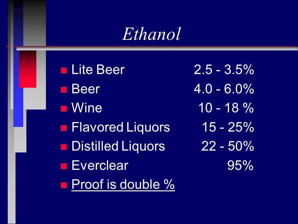 Ethanol n Lite Beer 2.5 - 3.5% n Beer 4.0 - 6.0% n Wine 10 - 18 % n Flavored Liquors 15 - 25% n Distilled Liquors 22 - 50% n Everclear 95% n Proof is