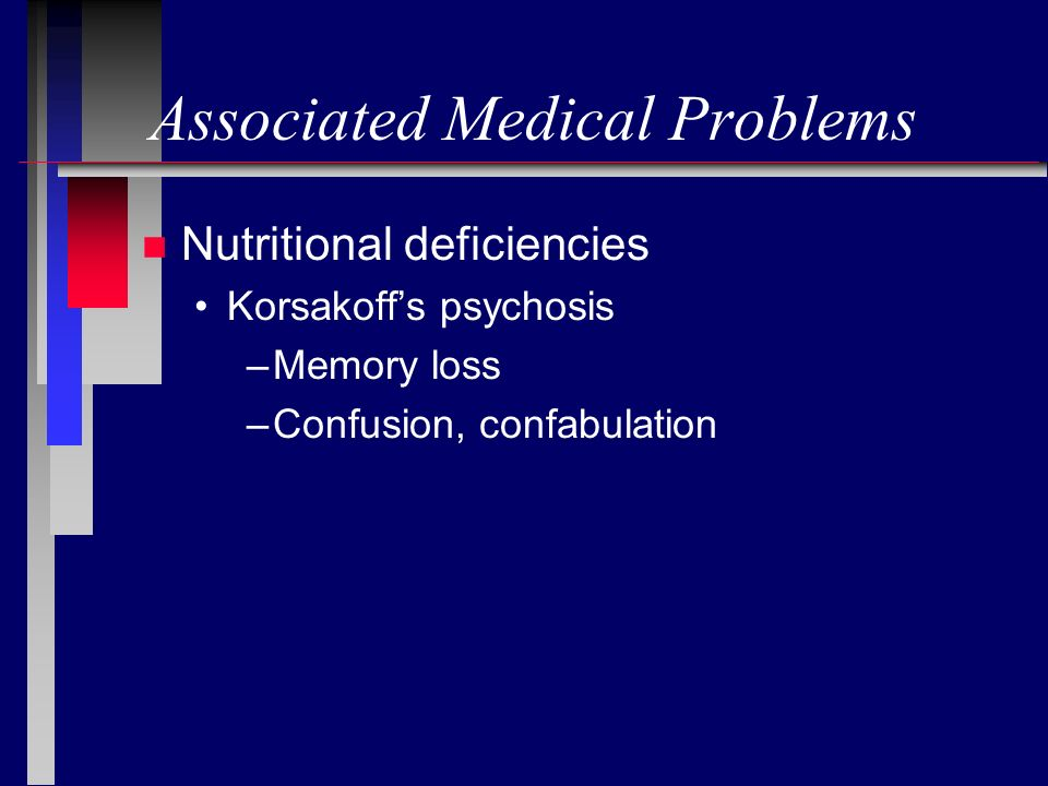 Associated Medical Problems n Nutritional deficiencies Korsakoffs psychosis –Memory loss –Confusion, confabulation