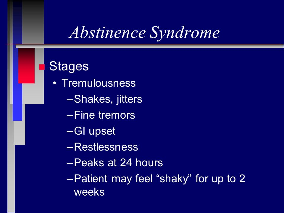 Abstinence Syndrome n Stages Tremulousness –Shakes, jitters –Fine tremors –GI upset –Restlessness –Peaks at 24 hours –Patient may feel shaky for up to