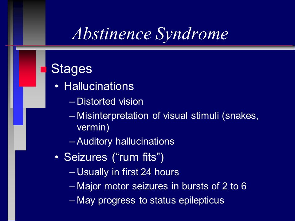 Abstinence Syndrome n Stages Hallucinations –Distorted vision –Misinterpretation of visual stimuli (snakes, vermin) –Auditory hallucinations Seizures