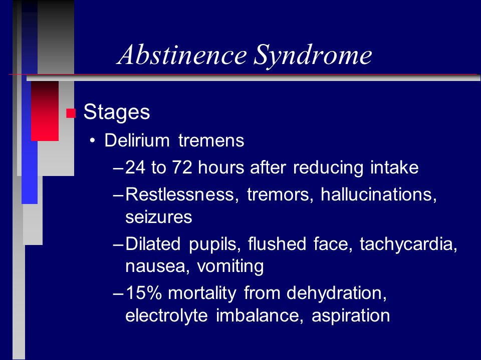 Abstinence Syndrome n Stages Delirium tremens –24 to 72 hours after reducing intake –Restlessness, tremors, hallucinations, seizures –Dilated pupils,