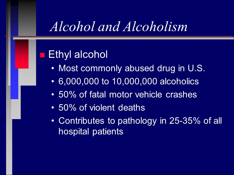 Alcohol and Alcoholism n Ethyl alcohol Most commonly abused drug in U.S. 6,000,000 to 10,000,000 alcoholics 50% of fatal motor vehicle crashes 50% of
