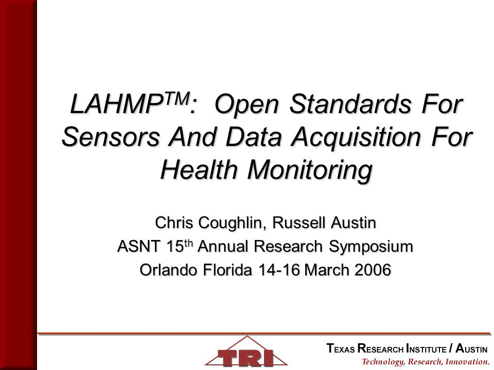 LAHMP TM : Open Standards For Sensors And Data Acquisition For Health Monitoring Chris Coughlin, Russell Austin ASNT 15 th Annual Research Symposium Orlando Florida 14-16 March 2006