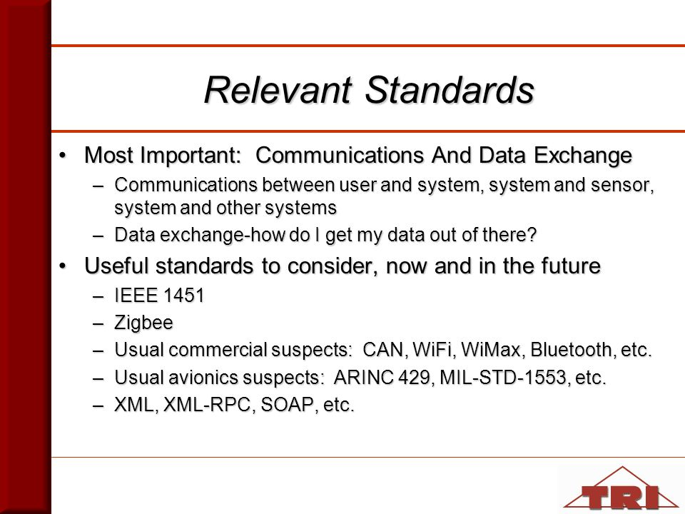 Relevant Standards Most Important: Communications And Data ExchangeMost Important: Communications And Data Exchange –Communications between user and system, system and sensor, system and other systems –Data exchange-how do I get my data out of there.