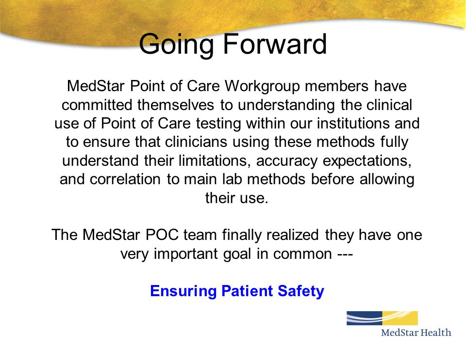 Going Forward MedStar Point of Care Workgroup members have committed themselves to understanding the clinical use of Point of Care testing within our