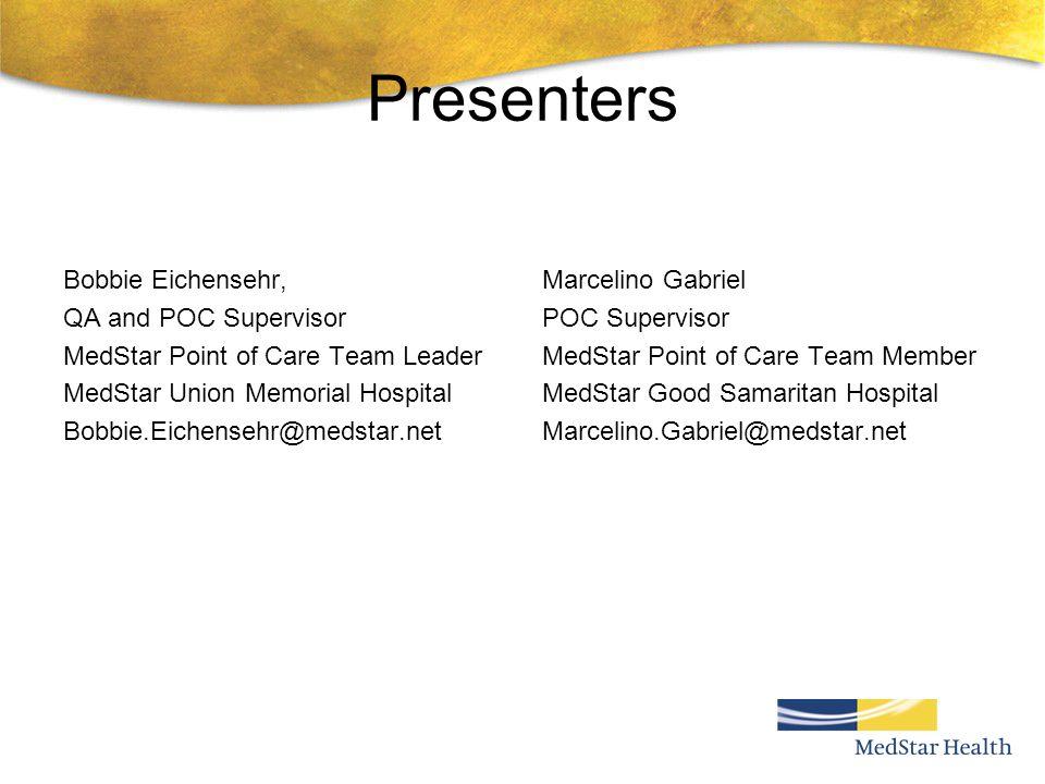 Presenters Bobbie Eichensehr, QA and POC Supervisor MedStar Point of Care Team Leader MedStar Union Memorial Hospital Bobbie.Eichensehr@medstar.net Ma