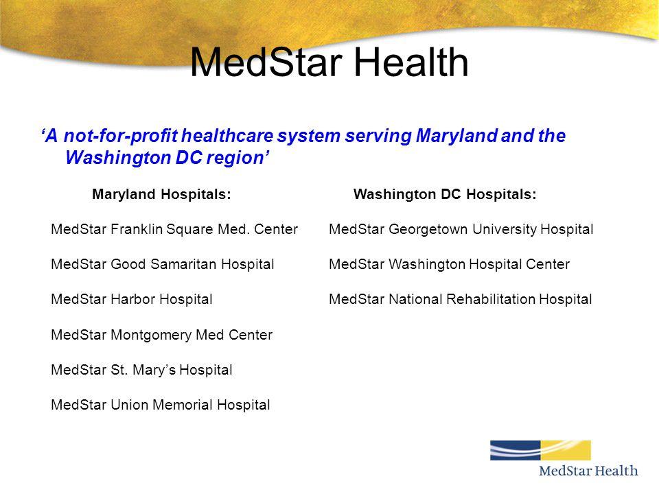MedStar Health A not-for-profit healthcare system serving Maryland and the Washington DC region Maryland Hospitals: MedStar Franklin Square Med. Cente