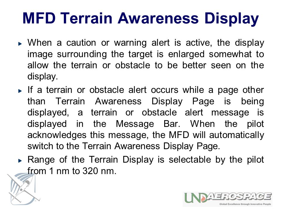 MFD Terrain Awareness Display When a caution or warning alert is active, the display image surrounding the target is enlarged somewhat to allow the te