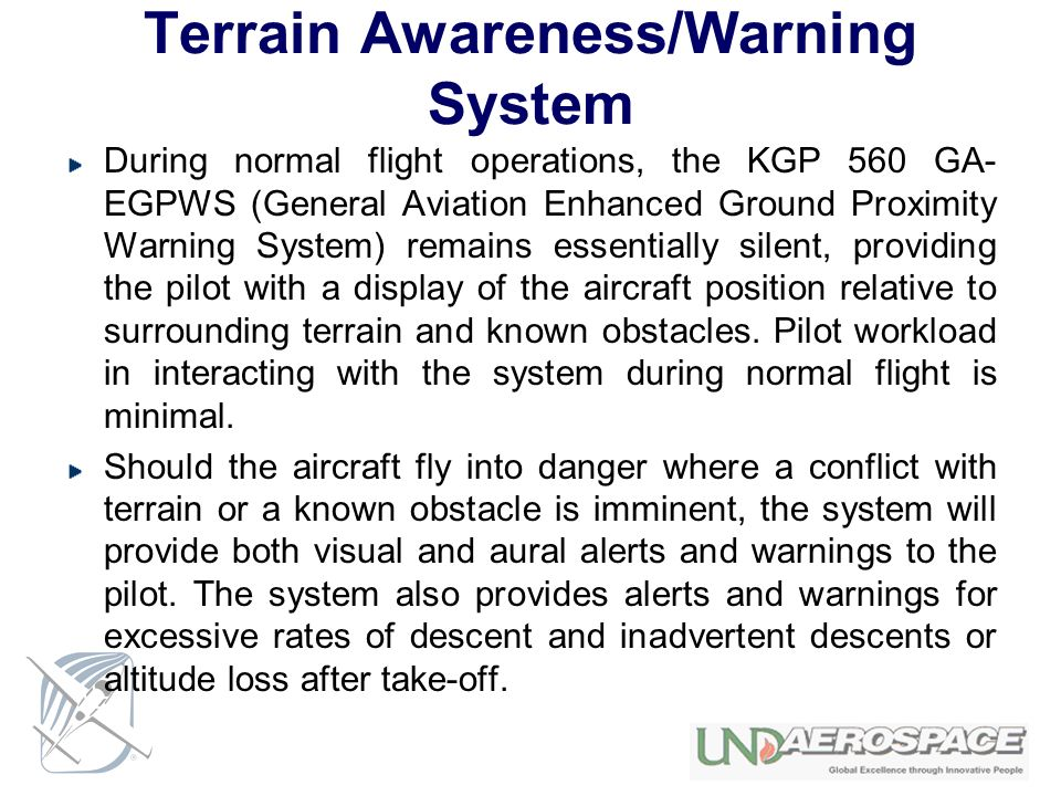 Terrain Awareness/Warning System During normal flight operations, the KGP 560 GA- EGPWS (General Aviation Enhanced Ground Proximity Warning System) re