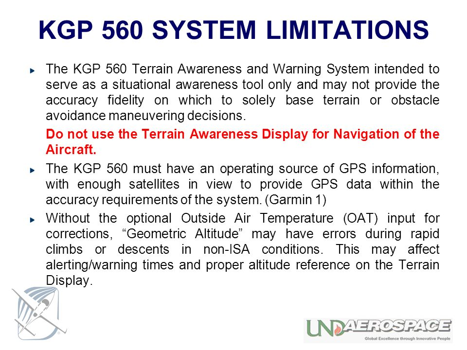 KGP 560 SYSTEM LIMITATIONS The KGP 560 Terrain Awareness and Warning System intended to serve as a situational awareness tool only and may not provide