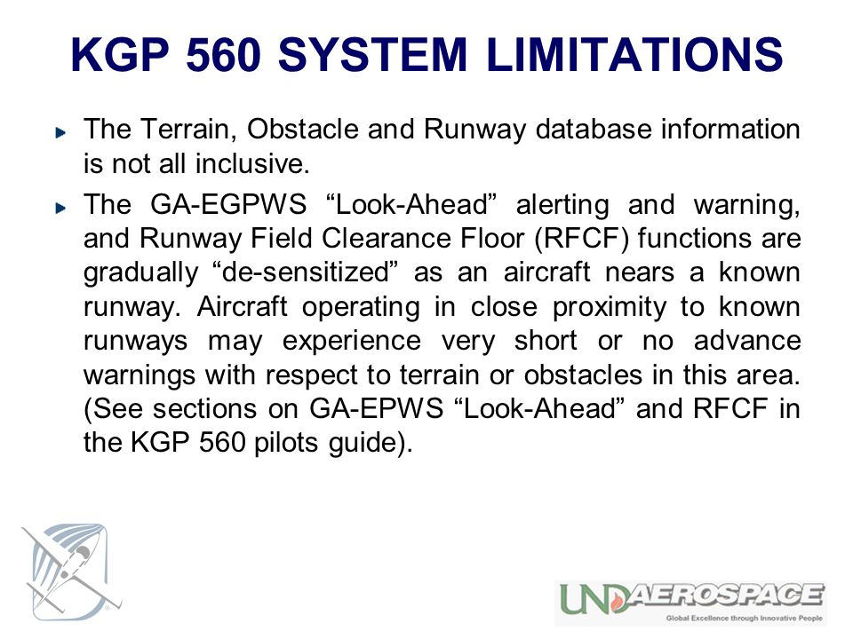 KGP 560 SYSTEM LIMITATIONS The Terrain, Obstacle and Runway database information is not all inclusive. The GA-EGPWS Look-Ahead alerting and warning, a