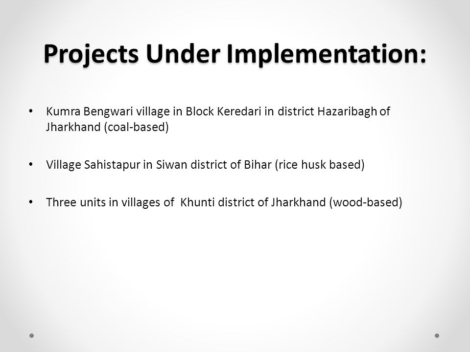 Projects Under Implementation: Kumra Bengwari village in Block Keredari in district Hazaribagh of Jharkhand (coal-based) Village Sahistapur in Siwan district of Bihar (rice husk based) Three units in villages of Khunti district of Jharkhand (wood-based)