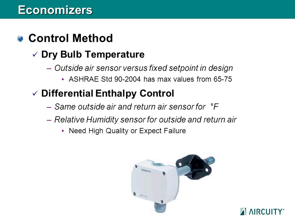 Economizers Control Method Dry Bulb Temperature –Outside air sensor versus fixed setpoint in design ASHRAE Std 90-2004 has max values from 65-75 Diffe