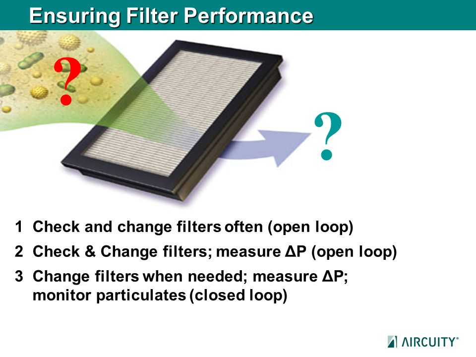 Ensuring Filter Performance 1Check and change filters often (open loop) 2 Check & Change filters; measure ΔP (open loop) 3 Change filters when needed;