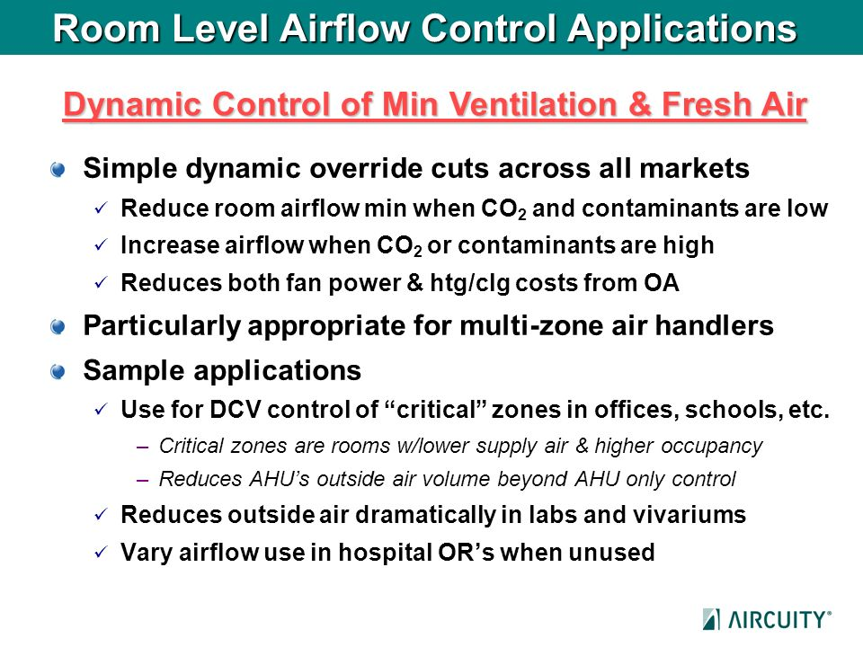 Room Level Airflow Control Applications Simple dynamic override cuts across all markets Reduce room airflow min when CO 2 and contaminants are low Inc