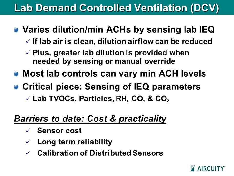 Lab Demand Controlled Ventilation (DCV) Varies dilution/min ACHs by sensing lab IEQ If lab air is clean, dilution airflow can be reduced Plus, greater